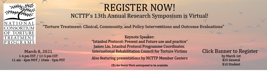 """Register now for NCTTP's 13th Annual Research Symposium is Virtual on March 8, 2021 at 1-6 pm EST. """"Torture Treatment: Clinical, Community, and Policy Interventions and Outcome Evaluations"""" Keynote Speaker: """"Istanbul Protocol: Present and Future use and practice"""" James Lin, Istanbul Protocol Programme Coordinator, International Rehabilitation Council for Torture Victims. Also featuring presentations by NCTTP Member Centers. CEs for Social Work anticipated to"""