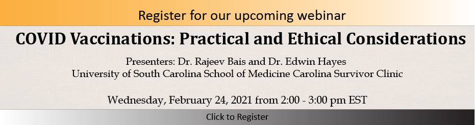 Register now for COVID vaccinations: Practical and Ethical Considerations Webinar on February 24th at 2pm EST with presenters Dr. Rajeev Bais and Dr. Edwin Hayes of the University of South Carolina School of Medicine, Carolina Survivor Clinic in Columbia, SC.