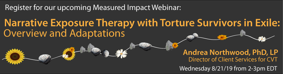 MIW: NarrativeClick here to register for our upcoming Measured Impact Webinar on Exposure Therapy with Torture Survivors in Exile: Overview and Adaptations, with presenter Andrea Northwood, PhD, LP, Director of Client Services for Center for Victims of Torture on Wednesday, August 21 from 2-3pm EDT
