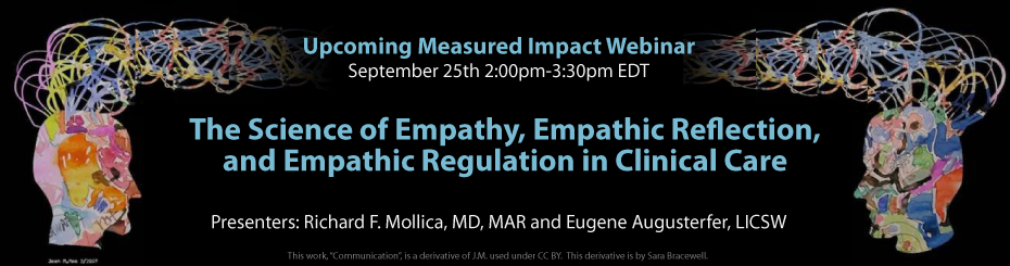 Register for upcoming webinar on September 25 at 2:00-3:30pm ET on The Science of Empathy, Empathic Reflection, and Empathic Regulation in Clinical Care. Presented by Richard F. Mollica, MD, MAR and Eugene Augusterfer, LICSW