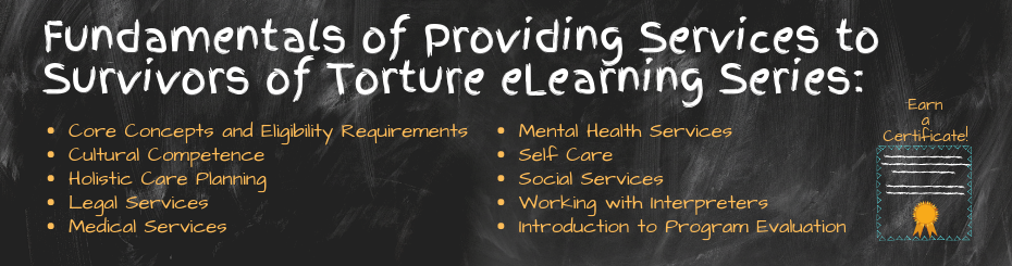 Fundamentals of Providing Services to Torture Survivors eLearning Series: Core Concepts and Eligibility Requirements, Cultural Competence, Holistic Care Planning, Legal Services, Medical Services, Mental Health Services, Self Care, Social Services, Working with Interpreters, and Introduction to Program Evaluation. Earn a Certificate.
